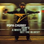 Popa Chubby - How'd A White Boy Get The Blues (2000)
